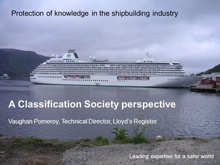 Protection of knowledge in the shipbuilding industry Leading expertise for a safer world A Classification Society perspective Vaughan Pomeroy, Technical.