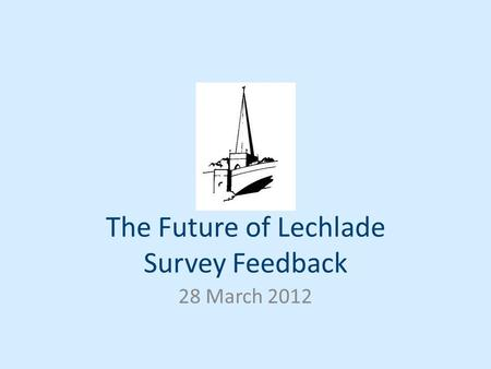The Future of Lechlade Survey Feedback 28 March 2012.
