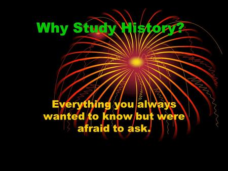 Why Study History? Everything you always wanted to know but were afraid to ask.