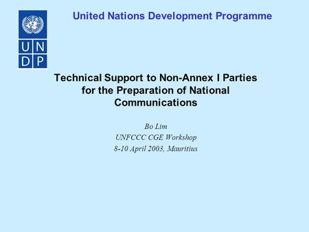 United Nations Development Programme Technical Support to Non-Annex I Parties for the Preparation of National Communications Bo Lim UNFCCC CGE Workshop.