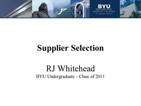 Supplier Selection RJ Whitehead BYU Undergraduate - Class of 2011.