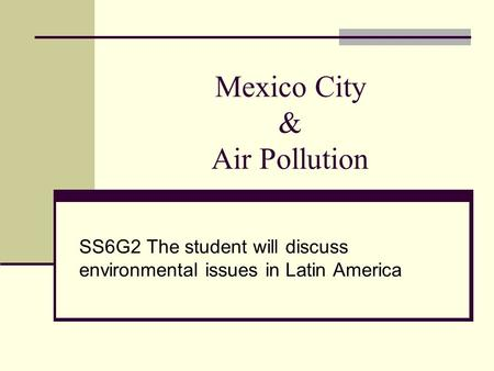 Mexico City & Air Pollution SS6G2 The student will discuss environmental issues in Latin America.