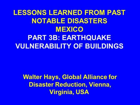 LESSONS LEARNED FROM PAST NOTABLE DISASTERS MEXICO PART 3B: EARTHQUAKE VULNERABILITY OF BUILDINGS Walter Hays, Global Alliance for Disaster Reduction,