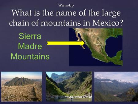 Warm-Up What is the name of the large chain of mountains in Mexico? Sierra Madre Mountains.