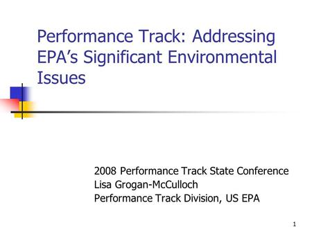 1 Performance Track: Addressing EPA's Significant Environmental Issues 2008 Performance Track State Conference Lisa Grogan-McCulloch Performance Track.