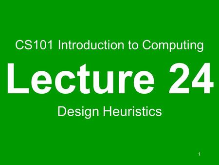 1 CS101 Introduction to Computing Lecture 24 Design Heuristics.
