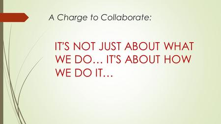 A Charge to Collaborate: IT'S NOT JUST ABOUT WHAT WE DO… IT'S ABOUT HOW WE DO IT…