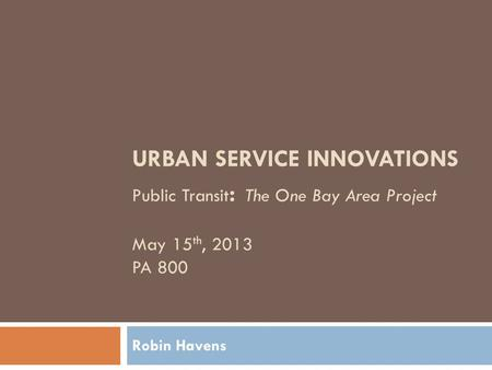 URBAN SERVICE INNOVATIONS Public Transit : The One Bay Area Project May 15 th, 2013 PA 800 Robin Havens.