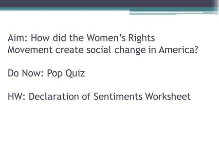 Aim: How did the Women's Rights Movement create social change in America? Do Now: Pop Quiz HW: Declaration of Sentiments Worksheet.