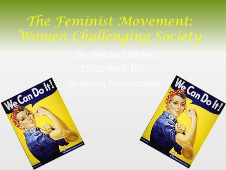 The Feminist Movement: Women Challenging Society By: Kendra Charles CENG WISE 106 Research Presentation.