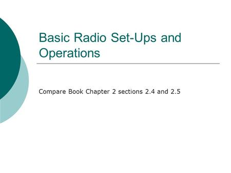 Basic Radio Set-Ups and Operations Compare Book Chapter 2 sections 2.4 and 2.5.