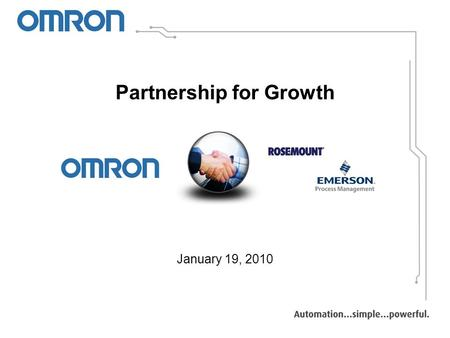 "Partnership for Growth January 19, 2010. Machine PLCs Temp Controllers Servos & AC Drives Power Supplies HMIs Sensors ""We Automate Machines"""