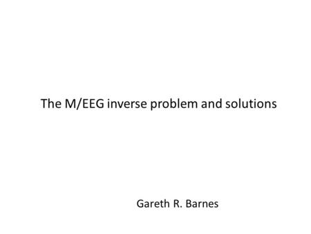 The M/EEG inverse problem and solutions Gareth R. Barnes.
