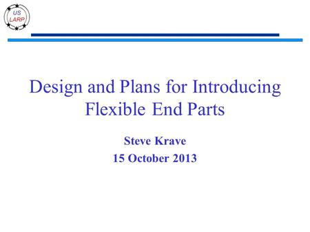 Design and Plans for Introducing Flexible End Parts Steve Krave 15 October 2013.
