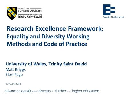 Research Excellence Framework : Equality and Diversity Working Methods and Code of Practice University of Wales, Trinity Saint David Matt Briggs Eleri.