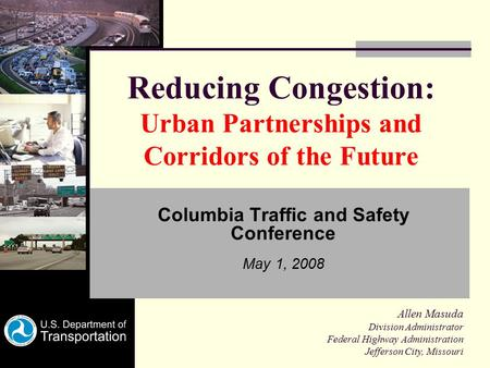Reducing Congestion: Urban Partnerships and Corridors of the Future Columbia Traffic and Safety Conference May 1, 2008 Allen Masuda Division Administrator.