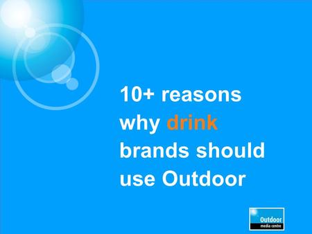 "10+ reasons why drink brands should use Outdoor. Social drinking happens out of home People meet friends and drink socially. They are ""going out"" Being."
