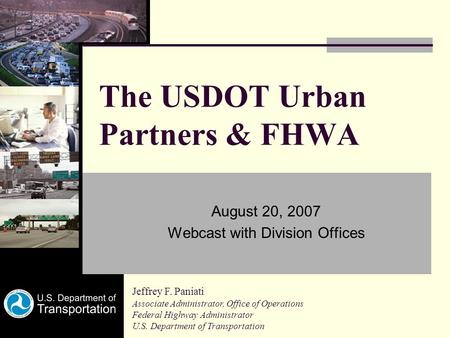 The USDOT Urban Partners & FHWA August 20, 2007 Webcast with Division Offices Jeffrey F. Paniati Associate Administrator, Office of Operations Federal.