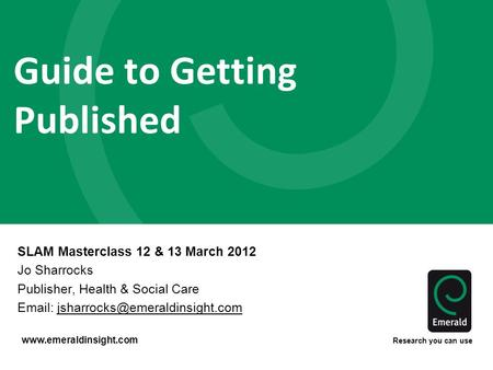 Www.emeraldinsight.com Research you can use Guide to Getting Published SLAM Masterclass 12 & 13 March 2012 Jo Sharrocks Publisher, Health & Social Care.