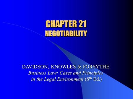 CHAPTER 21 NEGOTIABILITY DAVIDSON, KNOWLES & FORSYTHE Business Law: Cases and Principles in the Legal Environment (8 th Ed.)