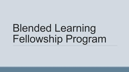 Blended Learning Fellowship Program. Blended Learning Some information on the web or via other media Must have some face to face.