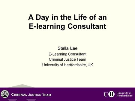 A Day in the Life of an E-learning Consultant Stella Lee E-Learning Consultant Criminal Justice Team University of Hertfordshire, UK.