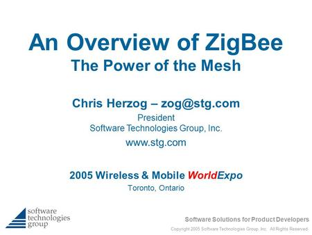 Software Solutions for Product Developers Copyright 2005 Software Technologies Group, Inc. All Rights Reserved. An Overview of ZigBee The Power of the.