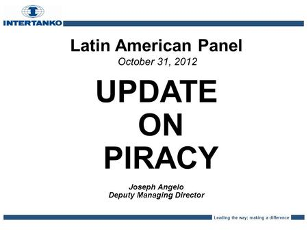 Leading the way; making a difference Latin American Panel October 31, 2012 UPDATE ON PIRACY Joseph Angelo Deputy Managing Director.