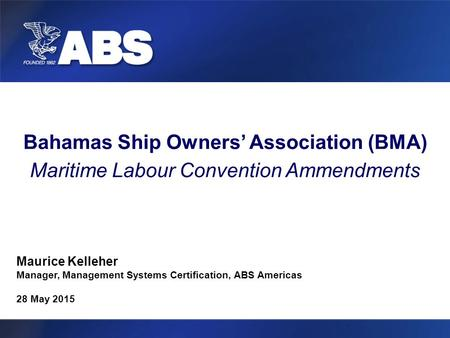 Bahamas Ship Owners' Association (BMA) Maritime Labour Convention Ammendments Maurice Kelleher Manager, Management Systems Certification, ABS Americas.