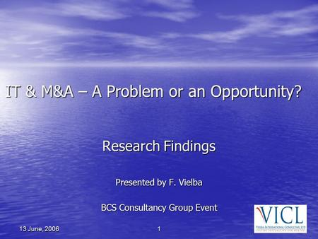 1 13 June, 2006 IT & M&A – A Problem or an Opportunity? Research Findings Presented by F. Vielba BCS Consultancy Group Event.