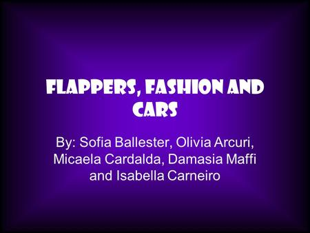 Flappers, Fashion and Cars By: Sofia Ballester, Olivia Arcuri, Micaela Cardalda, Damasia Maffi and Isabella Carneiro.