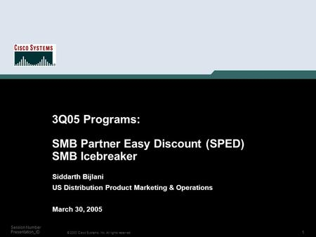1 © 2003 Cisco Systems, Inc. All rights reserved. Session Number Presentation_ID 3Q05 Programs: SMB Partner Easy Discount (SPED) SMB Icebreaker Siddarth.
