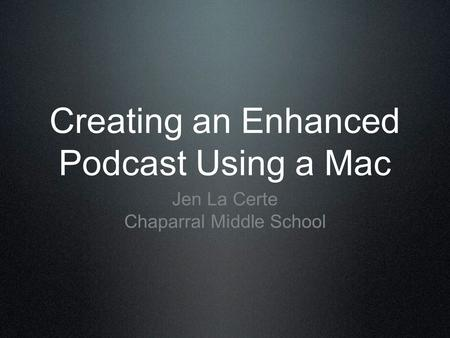 Creating an Enhanced Podcast Using a Mac Jen La Certe Chaparral Middle School.