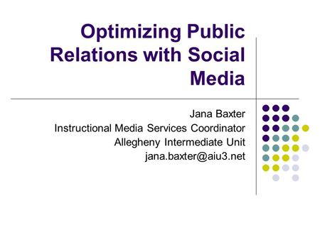 Optimizing Public Relations with Social Media Jana Baxter Instructional Media Services Coordinator Allegheny Intermediate Unit