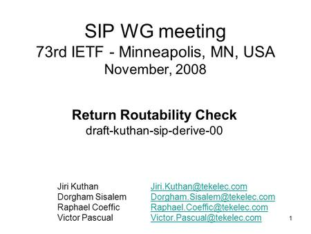 1 SIP WG meeting 73rd IETF - Minneapolis, MN, USA November, 2008 Return Routability Check draft-kuthan-sip-derive-00 Jiri