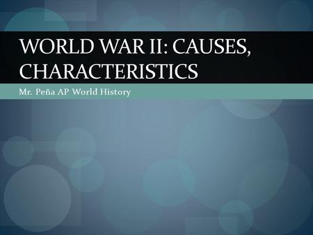 Mr. Peña AP World History WORLD WAR II: CAUSES, CHARACTERISTICS.