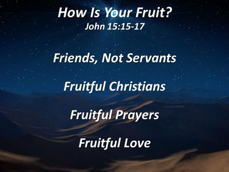 How Is Your Fruit? John 15:15-17 Friends, Not Servants Fruitful Christians Fruitful Prayers Fruitful Love.