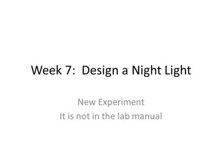 Week 7: Design a Night Light New Experiment It is not in the lab manual.