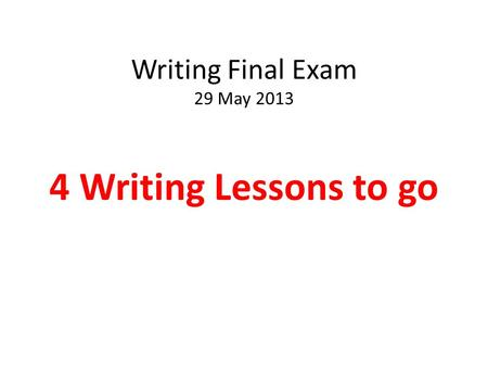 Writing Final Exam 29 May 2013 4 Writing Lessons to go.