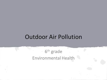 Outdoor Air Pollution 6 th grade Environmental Health.