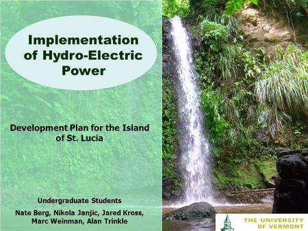 Implementation of Hydro-Electric Power Development Plan for the Island of St. Lucia Undergraduate Students Nate Berg, Nikola Janjic, Jared Kross, Marc.