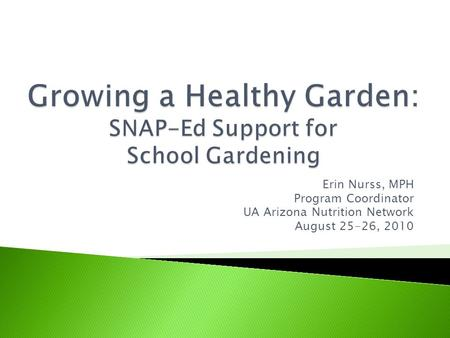 Erin Nurss, MPH Program Coordinator UA Arizona Nutrition Network August 25-26, 2010.