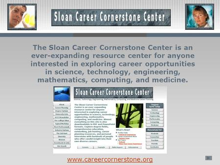 The Sloan Career Cornerstone Center is an ever-expanding resource center for anyone interested in exploring career opportunities in science, technology,