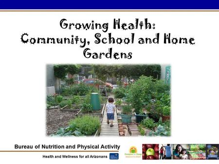 Bureau of Nutrition and Physical Activity Health and Wellness for all Arizonans Growing Health: Community, School and Home Gardens.