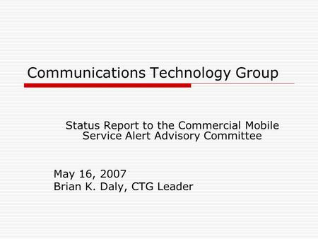 Communications Technology Group Status Report to the Commercial Mobile Service Alert Advisory Committee May 16, 2007 Brian K. Daly, CTG Leader.