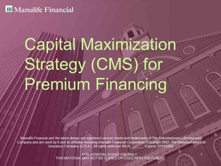 FOR GENERAL AGENT USE ONLY1 Capital Maximization Strategy (CMS) for Premium Financing Manulife Financial and the block design are registered service marks.