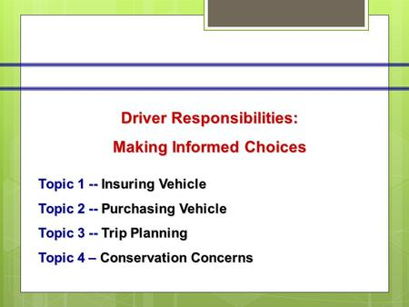 Driver Responsibilities: Making Informed Choices Topic 1 -- Insuring Vehicle Topic 2 -- Purchasing Vehicle Topic 3 -- Trip Planning Topic 4 – Conservation.