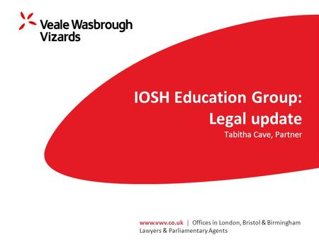 Www.vwv.co.uk | Offices in London, Bristol & Birmingham Lawyers & Parliamentary Agents IOSH Education Group: Legal update Tabitha Cave, Partner.