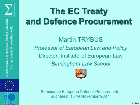 © OECD A joint initiative of the OECD and the European Union, principally financed by the EU The EC Treaty and Defence Procurement Martin TRYBUS Professor.
