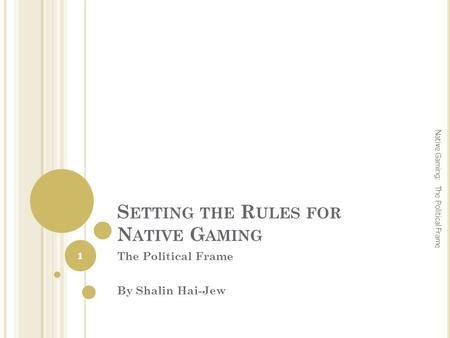 S ETTING THE R ULES FOR N ATIVE G AMING The Political Frame By Shalin Hai-Jew 1 Native Gaming: The Political Frame.